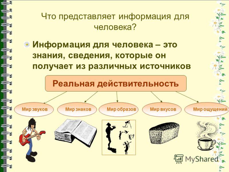 Что представляет информация для человека? Информация для человека – это знания, сведения, которые он получает из различных источников Реальная действительность Мир звуковМир знаковМир образовМир вкусовМир ощущений