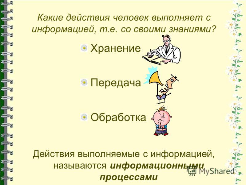 Какие действия человек выполняет с информацией, т.е. со своими знаниями? Хранение Передача Обработка Действия выполняемые с информацией, называются информационными процессами