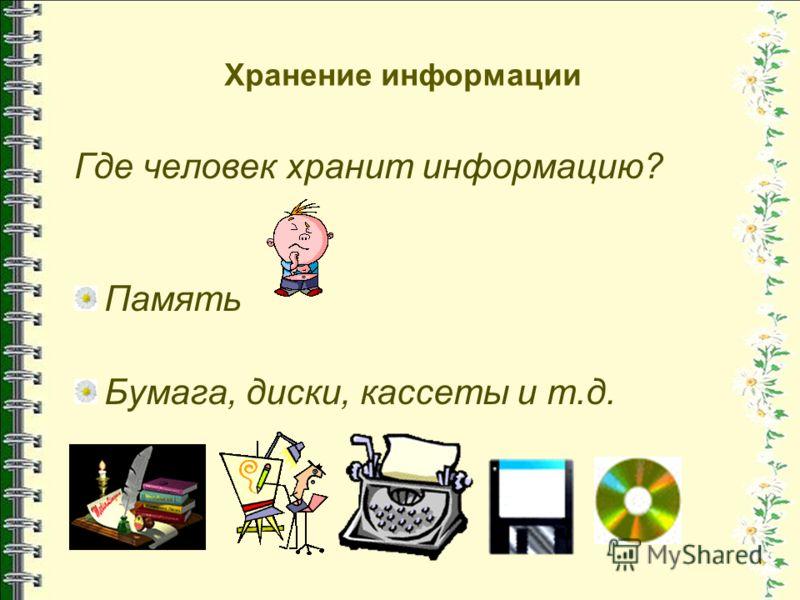 Хранение информации Где человек хранит информацию? Память Бумага, диски, кассеты и т.д.