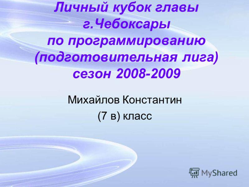 Личный кубок главы г.Чебоксары по программированию (подготовительная лига) сезон 2008-2009 Михайлов Константин (7 в) класс