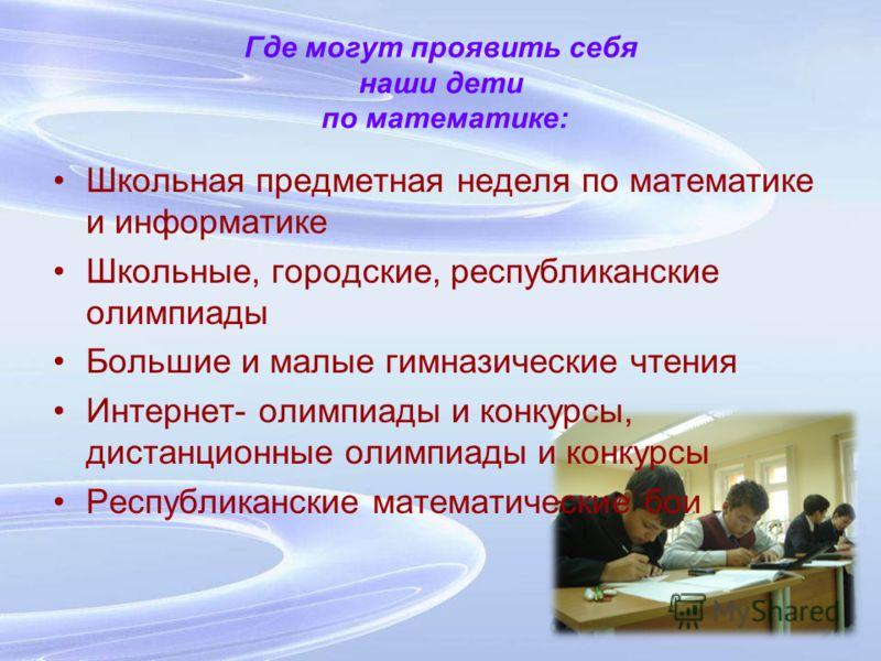 Где могут проявить себя наши дети по математике: Школьная предметная неделя по математике и информатике Школьные, городские, республиканские олимпиады Большие и малые гимназические чтения Интернет- олимпиады и конкурсы, дистанционные олимпиады и конк
