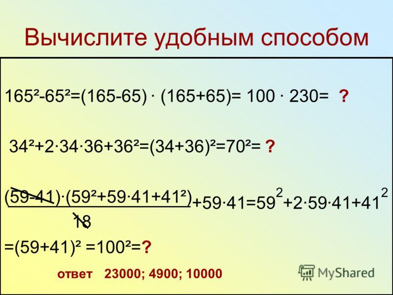 Вычислите удобным способом 165²-65²=(165-65) (165+65)= 100 230= ? 34²+23436+36²=(34+36)²=70²= ? (59-41)(59²+5941+41²) +5941=59 2 +25941+41 2 18 =(59+41)² =100²=? ответ 23000; 4900; 10000
