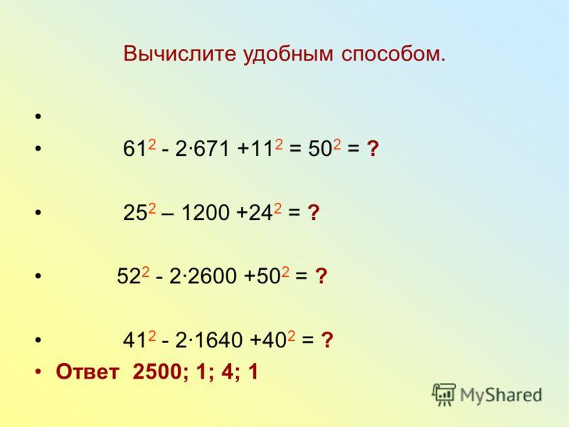 Вычислите удобным способом. 61 2 - 2671 +11 2 = 50 2 = ? 25 2 – 1200 +24 2 = ? 52 2 - 22600 +50 2 = ? 41 2 - 21640 +40 2 = ? Ответ 2500; 1; 4; 1