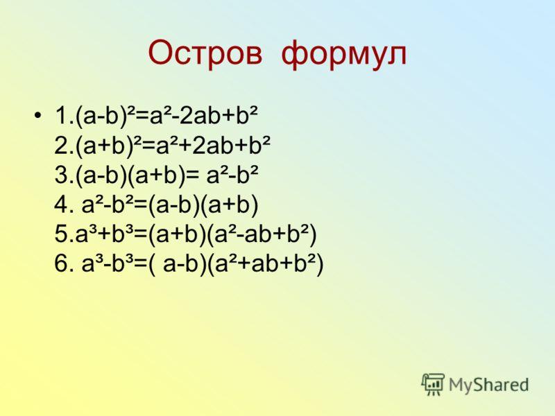 Остров формул 1.(a-b)²=a²-2ab+b² 2.(a+b)²=a²+2ab+b² 3.(a-b)(a+b)= a²-b² 4. a²-b²=(a-b)(a+b) 5.a³+b³=(a+b)(a²-ab+b²) 6. a³-b³=( a-b)(a²+ab+b²)