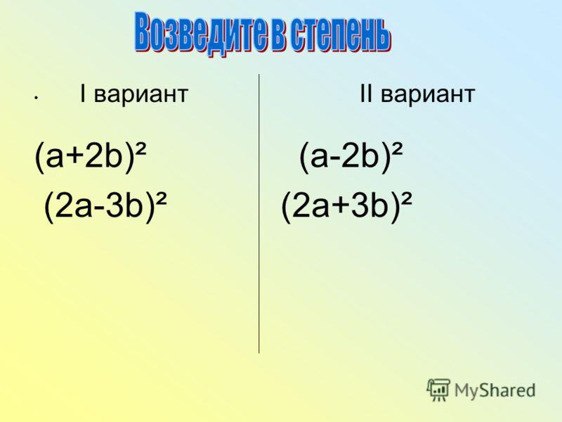 I вариант II вариант (a+2b)² (a-2b)² (2a-3b)² (2a+3b)²