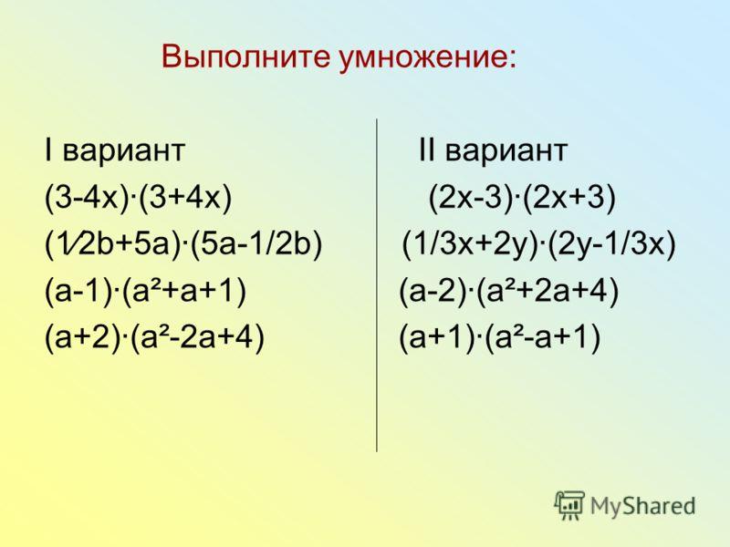 Выполните умножение: I вариант II вариант (3-4х)(3+4х) (2x-3)(2x+3) (12b+5a)(5a-1/2b) (1/3x+2y)(2y-1/3x) (a-1)(a²+a+1) (a-2)(a²+2a+4) (a+2)(a²-2a+4) (a+1)(a²-a+1)