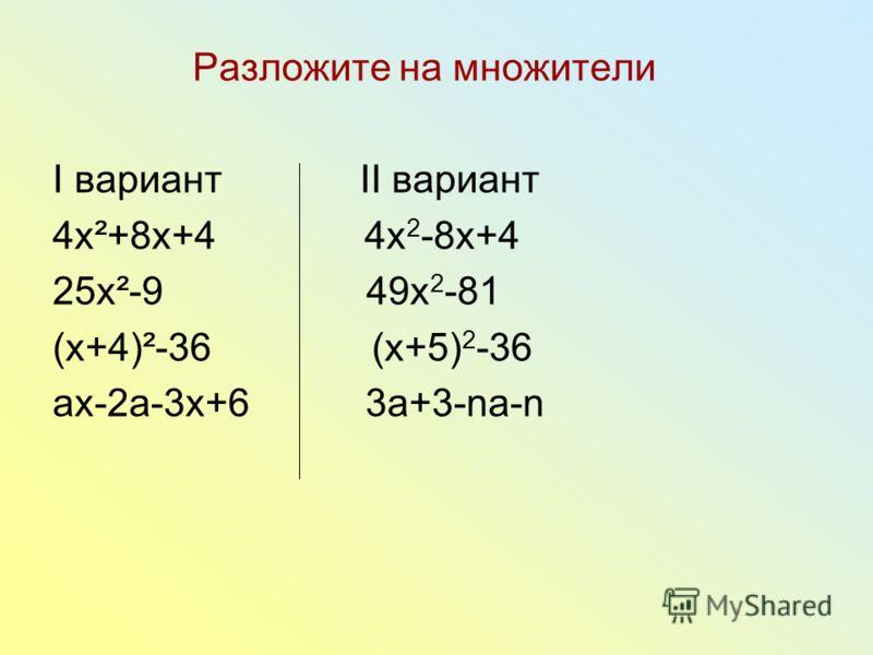 Разложите на множители I вариант II вариант 4x²+8x+4 4x 2 -8x+4 25x²-9 49x 2 -81 (x+4)²-36 (x+5) 2 -36 аx-2a-3x+6 3a+3-na-n