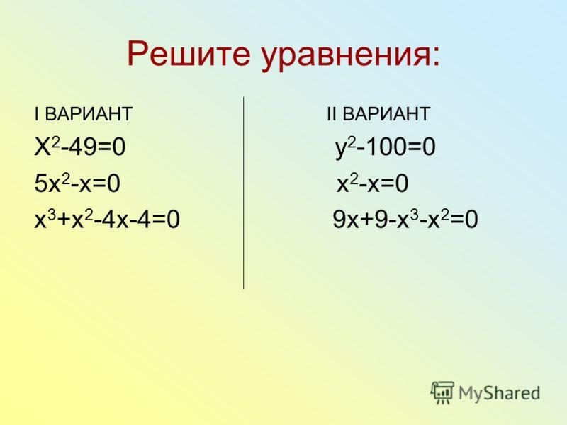 Решите уравнения: I ВАРИАНТ II ВАРИАНТ X 2 -49=0 y 2 -100=0 5x 2 -x=0 x 2 -x=0 x 3 +x 2 -4x-4=0 9x+9-x 3 -x 2 =0
