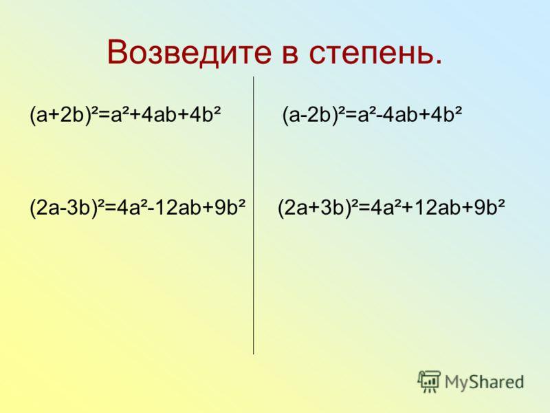 Возведите в степень. (a+2b)²=a²+4ab+4b² (a-2b)²=a²-4ab+4b² (2a-3b)²=4a²-12ab+9b² (2a+3b)²=4a²+12ab+9b²