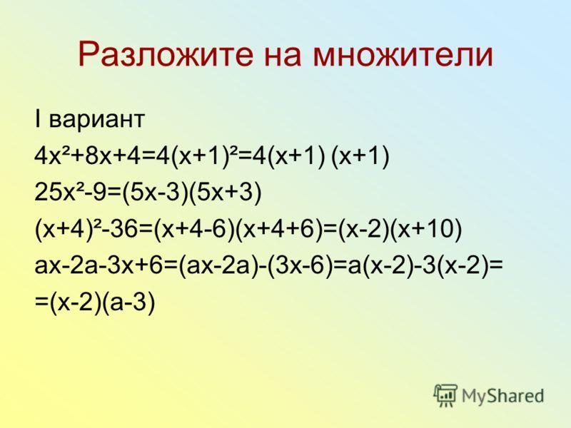 Разложите на множители I вариант 4x²+8x+4=4(x+1)²=4(x+1) (x+1) 25x²-9=(5x-3)(5x+3) (x+4)²-36=(x+4-6)(x+4+6)=(x-2)(x+10) аx-2a-3x+6=(ax-2a)-(3x-6)=a(x-2)-3(x-2)= =(x-2)(a-3)