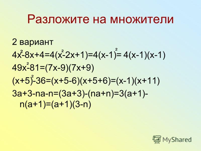 Разложите на множители ² 2 вариант 4х-8х+4=4(х-2х+1)=4(х-1)= 4(х-1)(х-1) 49х-81=(7х-9)(7х+9) (х+5)-36=(х+5-6)(х+5+6)=(х-1)(х+11) 3а+3-nа-n=(3а+3)-(nа+n)=3(а+1)- n(а+1)=(а+1)(3-n) ² ² ² ²