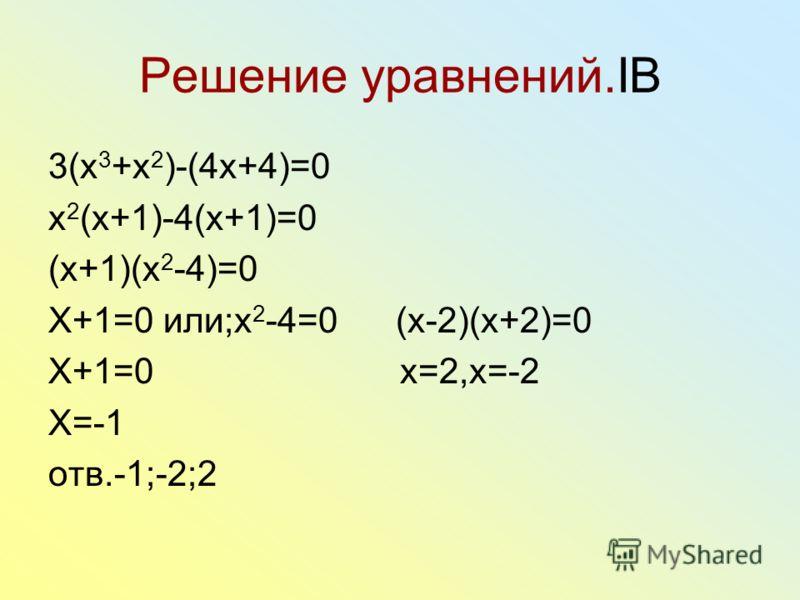 Решение уравнений.IB 3(x 3 +x 2 )-(4x+4)=0 x 2 (x+1)-4(x+1)=0 (x+1)(x 2 -4)=0 X+1=0 или;x 2 -4=0 (x-2)(x+2)=0 X+1=0 x=2,x=-2 X=-1 отв.-1;-2;2