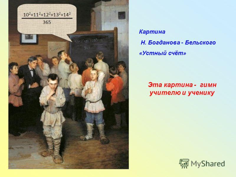 Картина Н. Богданова - Бельского «Устный счёт» Эта картина - гимн учителю и ученику
