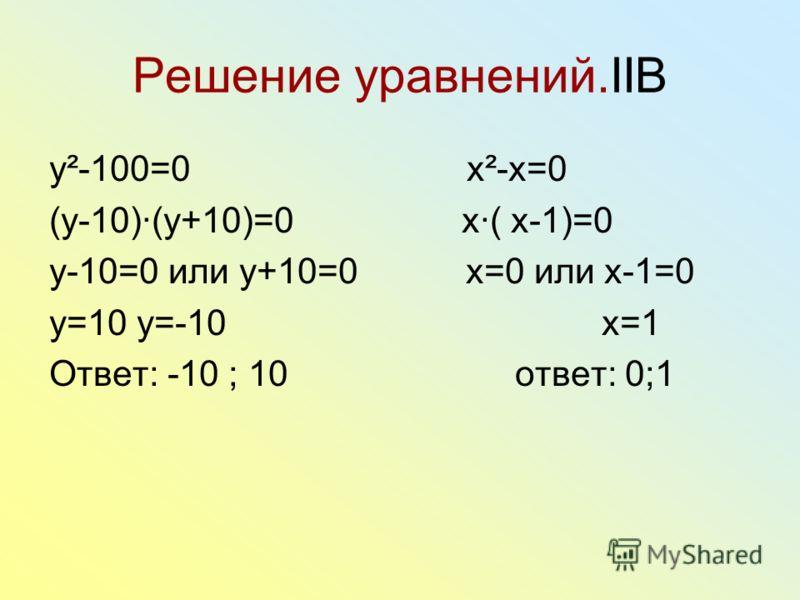 Решение уравнений.IIB y²-100=0 x²-x=0 (y-10)(y+10)=0 x( x-1)=0 y-10=0 или y+10=0 x=0 или x-1=0 y=10 y=-10 x=1 Ответ: -10 ; 10 ответ: 0;1