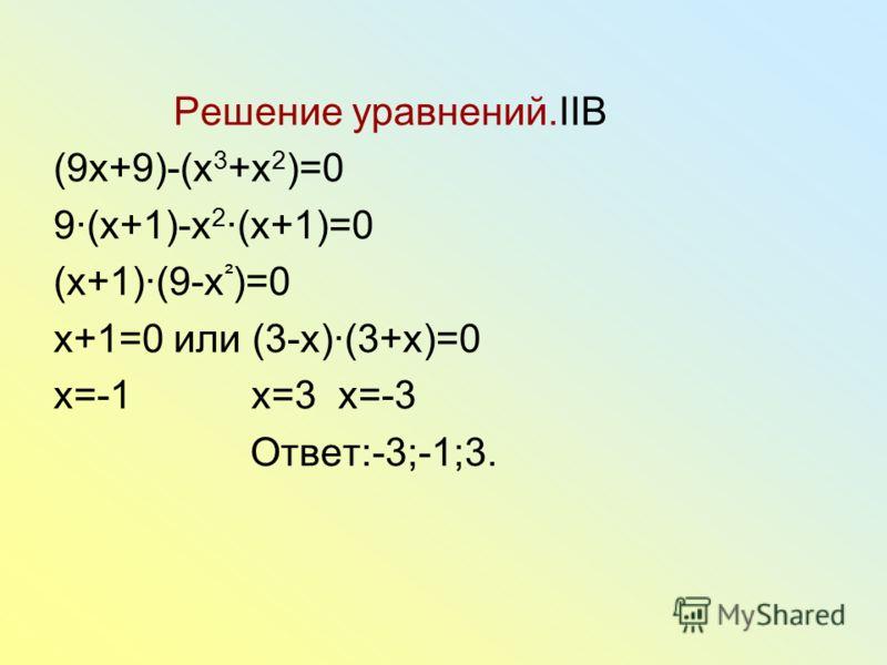 Решение уравнений.IIB (9x+9)-(x 3 +x 2 )=0 9(x+1)-x 2 (x+1)=0 (x+1)(9-x ² )=0 x+1=0 или (3-x)(3+x)=0 x=-1 x=3 x=-3 Ответ:-3;-1;3.