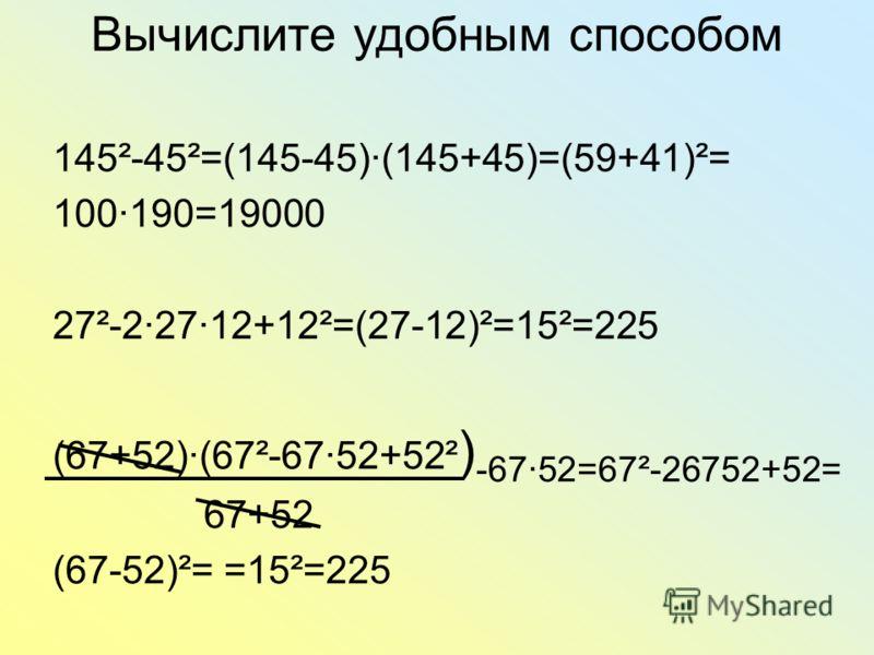 Вычислите удобным способом 145²-45²=(145-45)(145+45)=(59+41)²= 100190=19000 27²-22712+12²=(27-12)²=15²=225 (67+52)(67²-6752+52² ) -6752=67²-26752+52= 67+52 (67-52)²= =15²=225