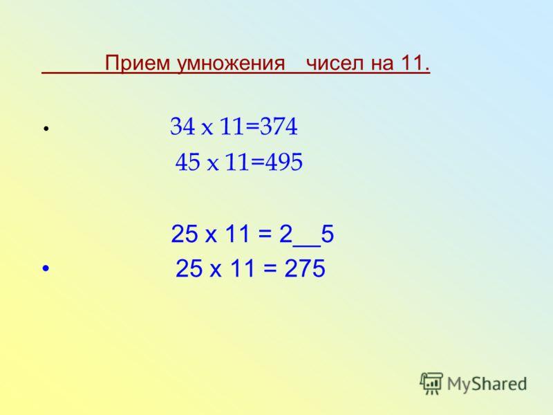 Прием умножения чисел на 11. 34 x 11=374 45 x 11=495 25 х 11 = 2__5 25 х 11 = 275
