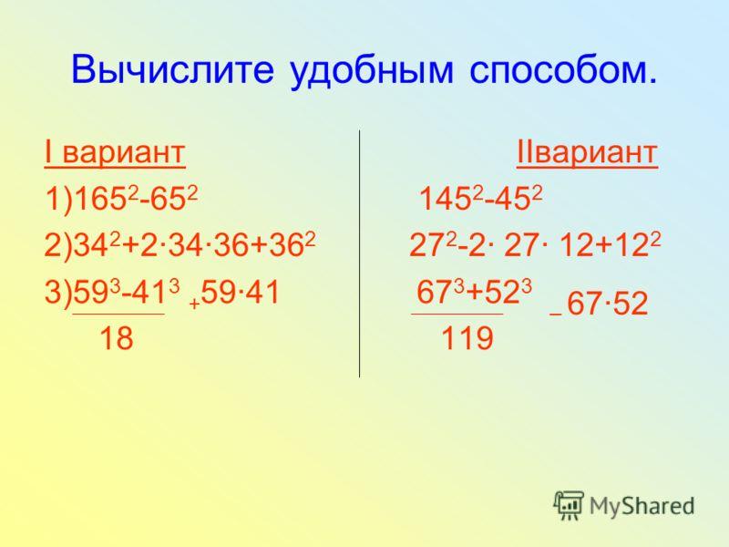 Вычислите удобным способом. I вариант IIвариант 1)165 2 -65 2 145 2 -45 2 2)34 2 +23436+36 2 27 2 -2 27 12+12 2 3)59 3 -41 3 + 5941 67 3 +52 3 _ 6752 18 119