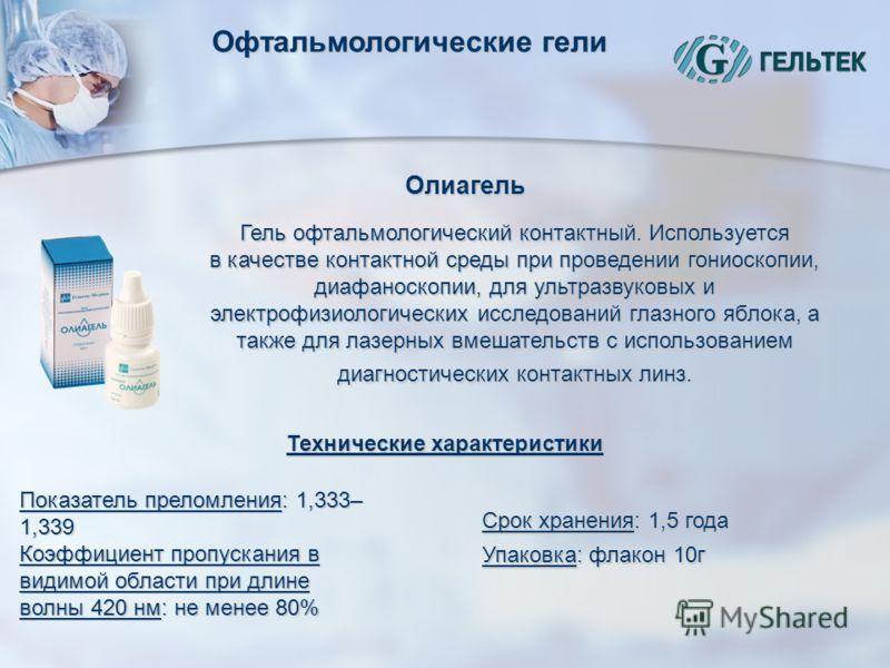 Офтальмологические гели Олиагель Гель офтальмологический контактный. Используется в качестве контактной среды при проведении гониоскопии, диафаноскопии, для ультразвуковых и электрофизиологических исследований глазного яблока, а также для лазерных вм