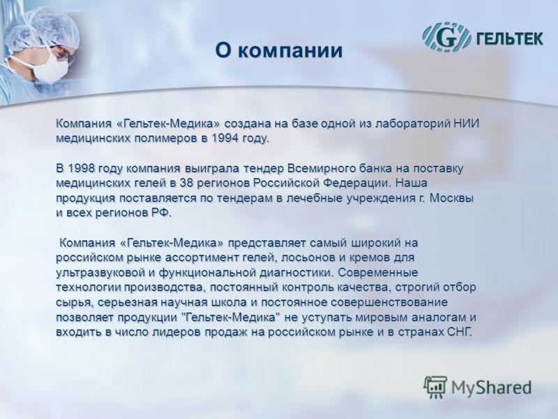 О компании Компания «Гельтек-Медика» создана на базе одной из лабораторий НИИ медицинских полимеров в 1994 году. В 1998 году компания выиграла тендер Всемирного банка на поставку медицинских гелей в 38 регионов Российской Федерации. Наша продукция по
