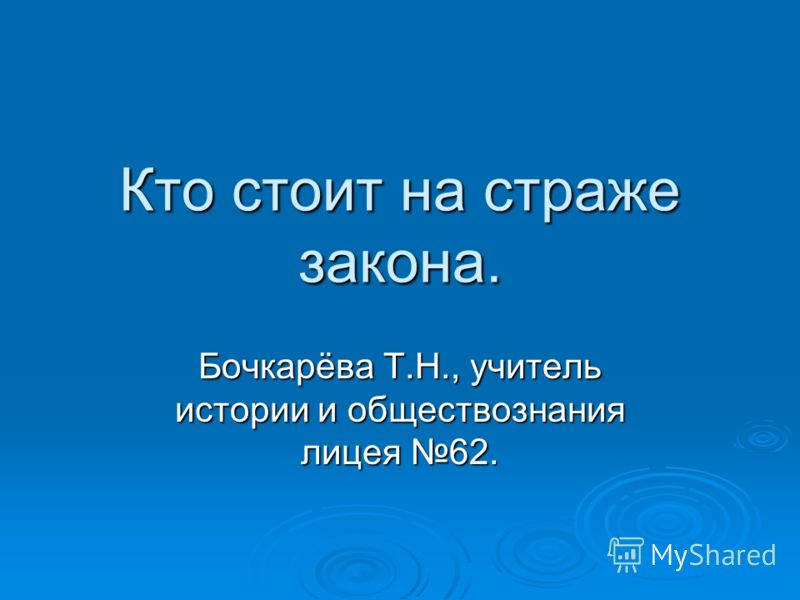 Кто стоит на страже закона. Бочкарёва Т.Н., учитель истории и обществознания лицея 62.