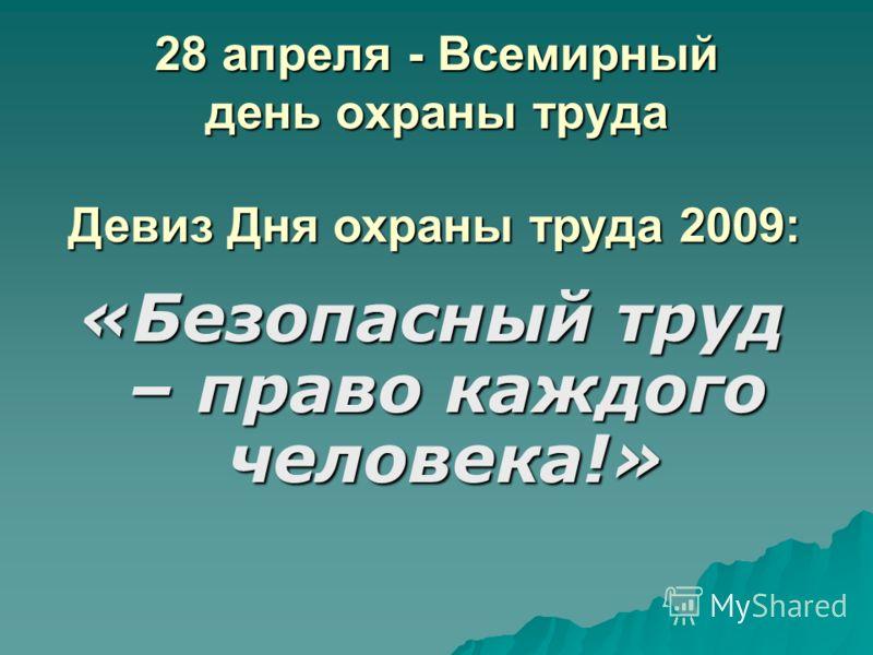 28 апреля - Всемирный день охраны труда «Безопасный труд – право каждого человека!» Девиз Дня охраны труда 2009: