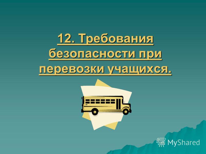 12. Требования безопасности при перевозки учащихся. 12. Требования безопасности при перевозки учащихся.