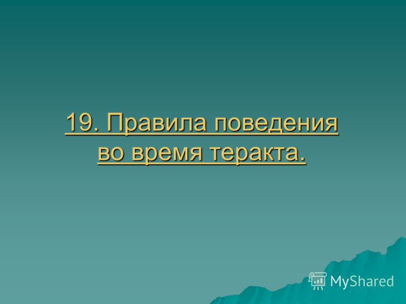 19. Правила поведения во время теракта. 19. Правила поведения во время теракта.