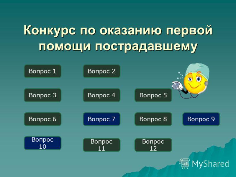 Конкурс по оказанию первой помощи пострадавшему Вопрос 1 Вопрос 3 Вопрос 6Вопрос 7 Вопрос 2 Вопрос 10 Вопрос 4Вопрос 5 Вопрос 11 Вопрос 9 Вопрос 12 Вопрос 8