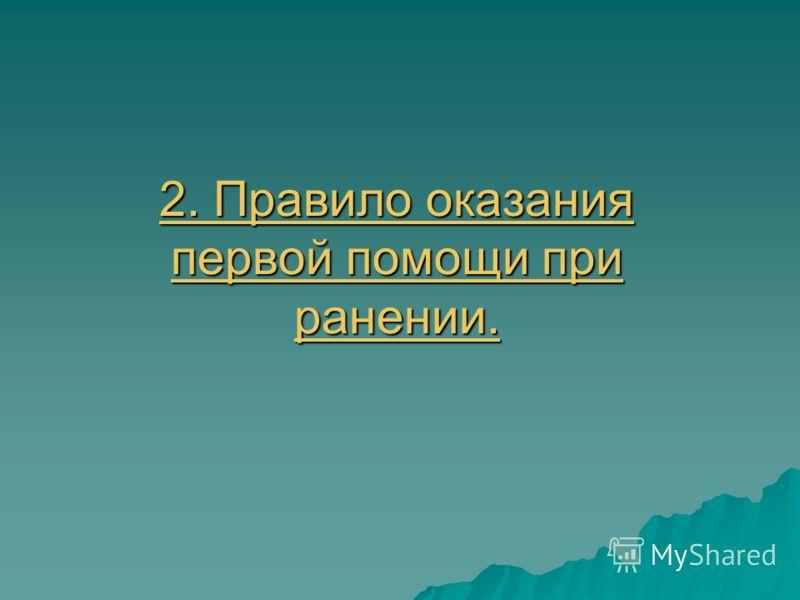 2. Правило оказания первой помощи при ранении. 2. Правило оказания первой помощи при ранении.