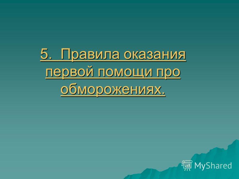 5. Правила оказания первой помощи про обморожениях. 5. Правила оказания первой помощи про обморожениях.