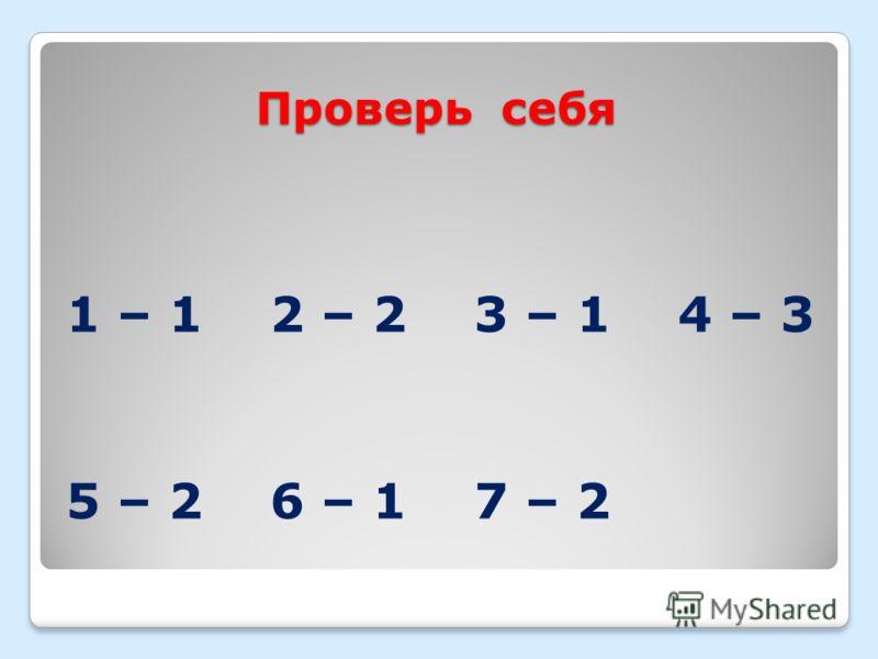 Проверь себя 1 – 1 2 – 2 3 – 1 4 – 3 5 – 2 6 – 1 7 – 2