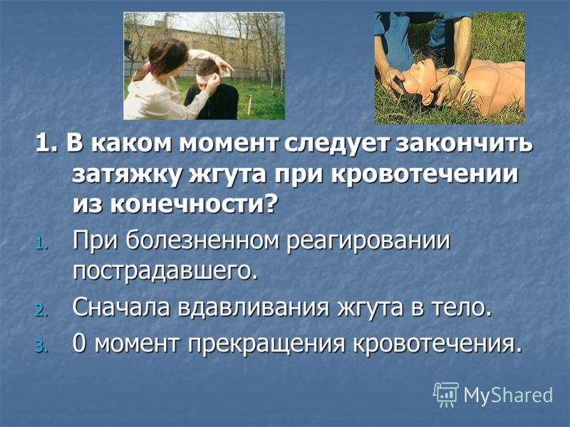 1. В каком момент следует закончить затяжку жгута при кровотечении из конечности? 1. При болезненном реагировании пострадавшего. 2. Сначала вдавливания жгута в тело. 3. 0 момент прекращения кровотечения.