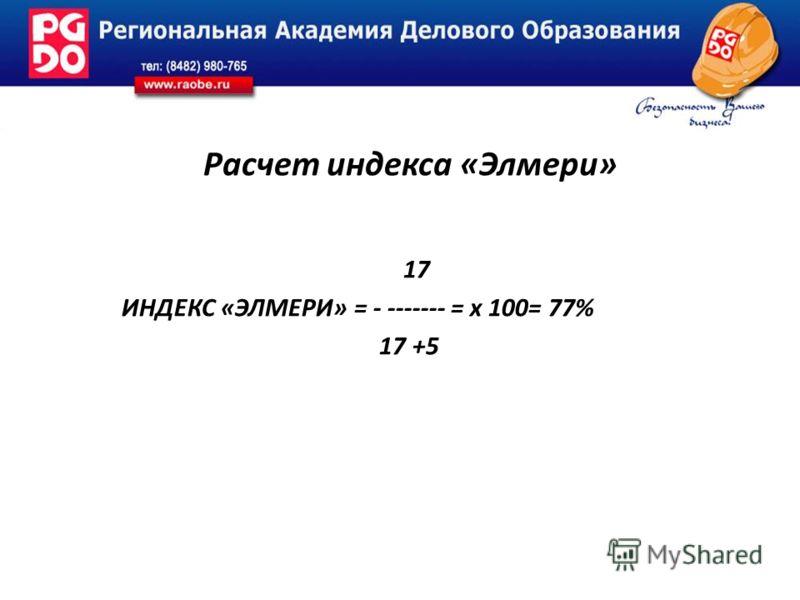 Расчет индекса «Элмери» 17 ИНДЕКС «ЭЛМЕРИ» = - ------- = х 100= 77% 17 +5