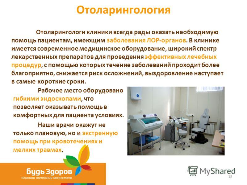 Отоларингология 12 Отоларингологи клиники всегда рады оказать необходимую помощь пациентам, имеющим заболевания ЛОР-органов. В клинике имеется современное медицинское оборудование, широкий спектр лекарственных препаратов для проведения эффективных ле