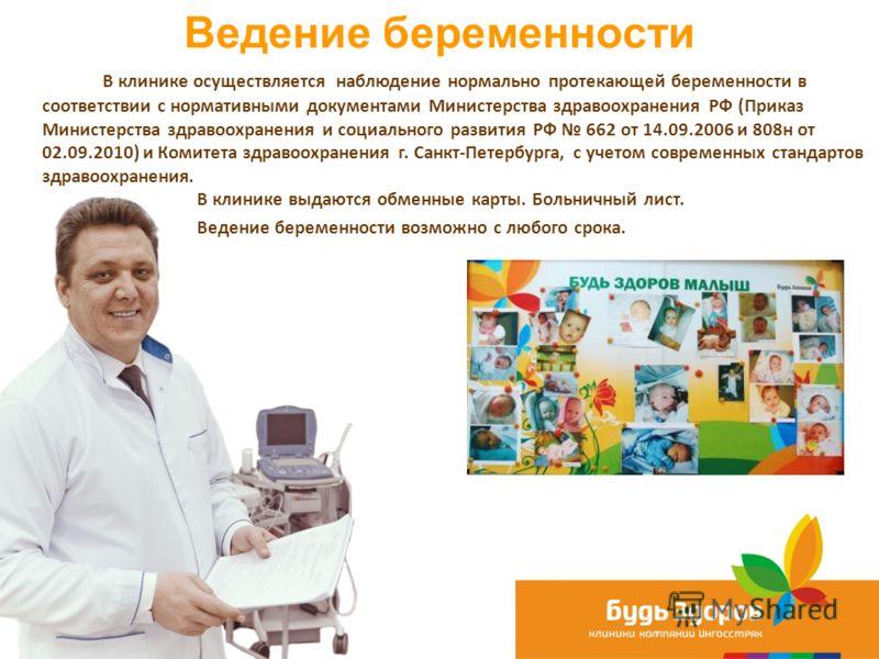 Ведение беременности 15 В клинике осуществляется наблюдение нормально протекающей беременности в соответствии с нормативными документами Министерства здравоохранения РФ (Приказ Министерства здравоохранения и социального развития РФ 662 от 14.09.2006