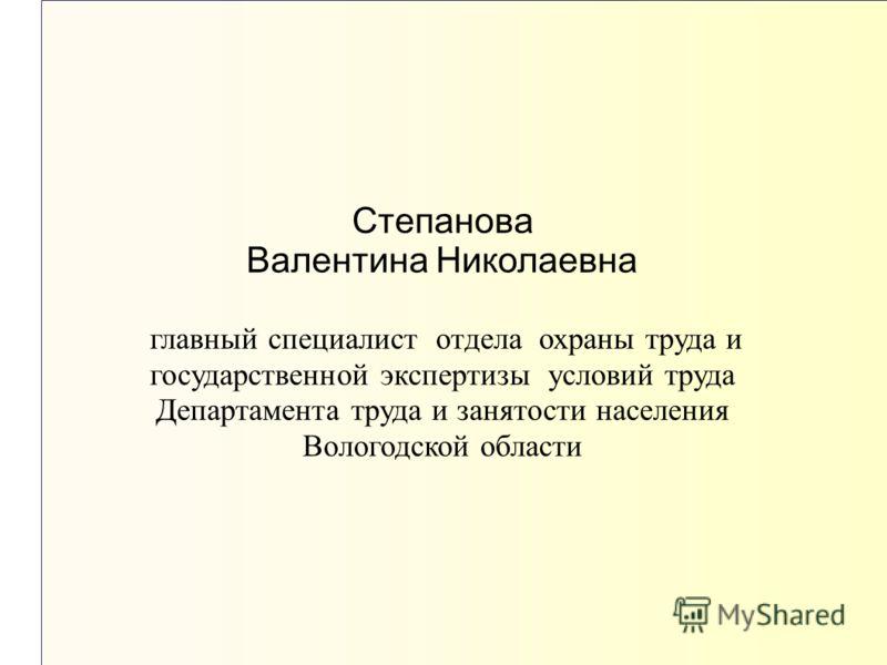 Степанова Валентина Николаевна главный специалист отдела охраны труда и государственной экспертизы условий труда Департамента труда и занятости населения Вологодской области