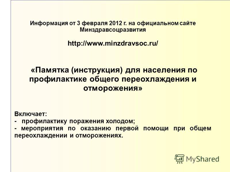 Информация от 3 февраля 2012 г. на официальном сайте Минздравсоцразвития http://www.minzdravsoc.ru/ «Памятка (инструкция) для населения по профилактике общего переохлаждения и отморожения» Включает: - профилактику поражения холодом; - мероприятия по