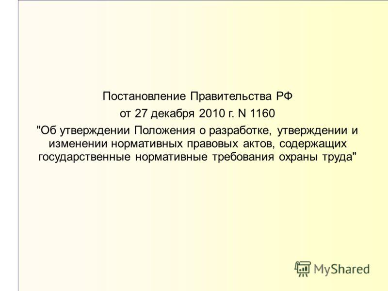 Постановление Правительства РФ от 27 декабря 2010 г. N 1160 Об утверждении Положения о разработке, утверждении и изменении нормативных правовых актов, содержащих государственные нормативные требования охраны труда