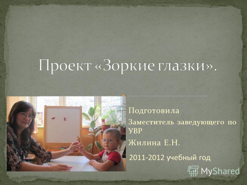 Подготовила Заместитель заведующего по УВР Жилина Е.Н. 2011-2012 учебный год