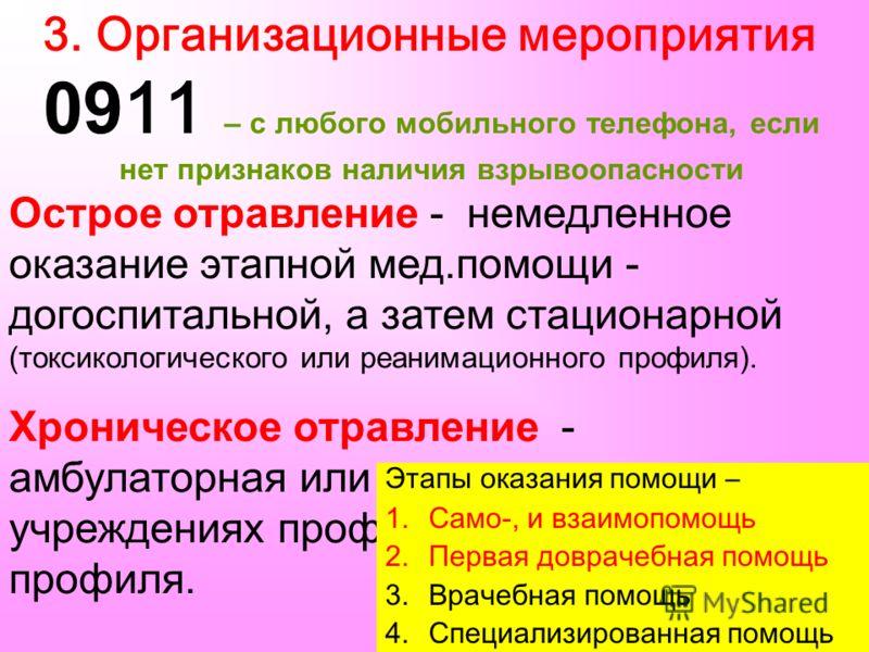 3. Организационные мероприятия 09 11 – с любого мобильного телефона, если нет признаков наличия взрывоопасности Острое отравление - немедленное оказание этапной мед.помощи - догоспитальной, а затем стационарной (токсикологического или реанимационного
