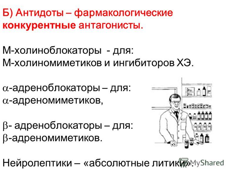 Б) Антидоты – фармакологические конкурентные антагонисты. М -холиноблокаторы - для: М -холиномиметиков и ингибиторов ХЭ. -адреноблокаторы – для: -адреномиметиков, - адреноблокаторы – для: -адреномиметиков. Нейролептики – «абсолютные литики».