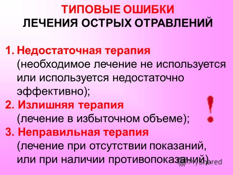ТИПОВЫЕ ОШИБКИ ЛЕЧЕНИЯ ОСТРЫХ ОТРАВЛЕНИЙ 1.Недостаточная терапия (необходимое лечение не используется или используется недостаточно эффективно); 2. Излишняя терапия (лечение в избыточном объеме); 3. Неправильная терапия (лечение при отсутствии показа