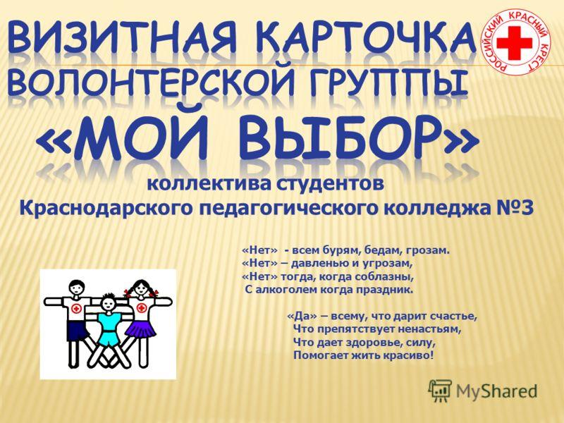 коллектива студентов Краснодарского педагогического колледжа 3 «Нет» - всем бурям, бедам, грозам. «Нет» – давленью и угрозам, «Нет» тогда, когда соблазны, С алкоголем когда праздник. «Да» – всему, что дарит счастье, Что препятствует ненастьям, Что да