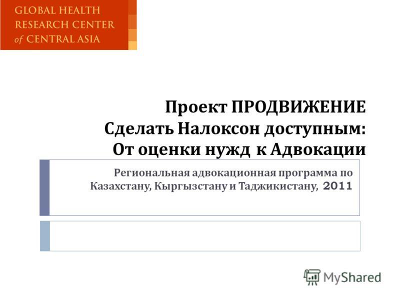 Проект ПРОДВИЖЕНИЕ Сделать Налоксон доступным : От оценки нужд к Адвокации Региональная адвокационная программа по Казахстану, Кыргызстану и Таджикистану, 2011