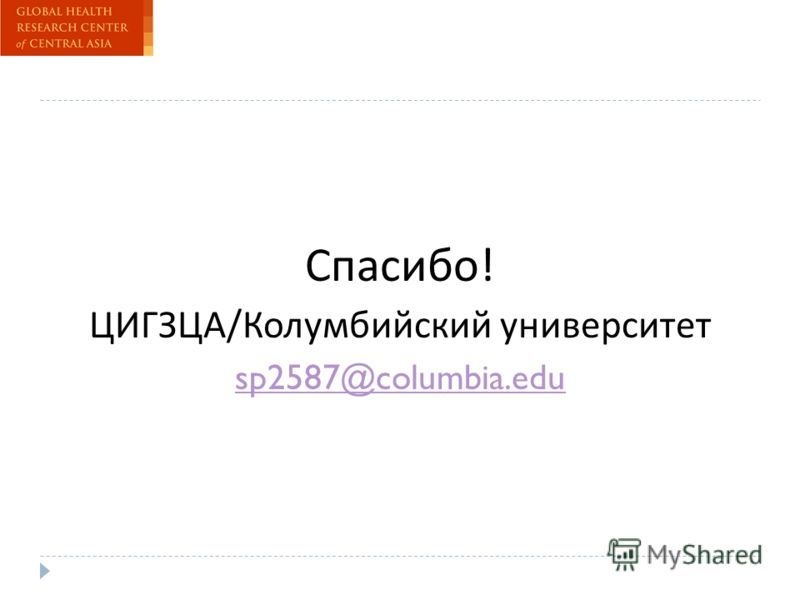 Спасибо ! ЦИГЗЦА / Колумбийский университет sp2587@columbia.edu