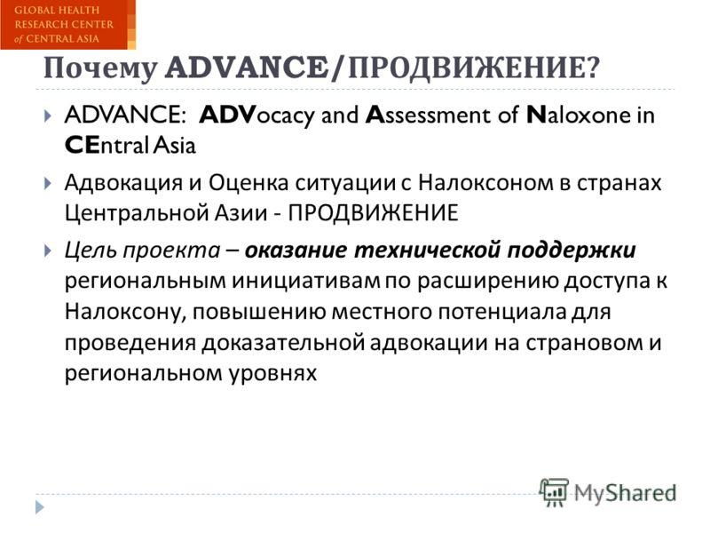 Почему ADVANCE/ ПРОДВИЖЕНИЕ ? ADVANCE: ADVocacy and Assessment of Naloxone in CEntral Asia Адвокация и Оценка ситуации с Налоксоном в странах Центральной Азии - ПРОДВИЖЕНИЕ Цель проекта – оказание технической поддержки региональным инициативам по рас