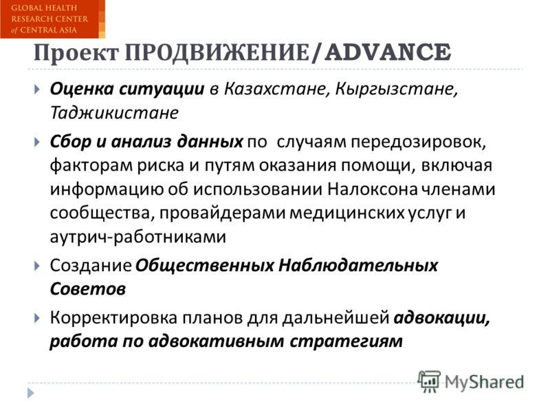 Проект ПРОДВИЖЕНИЕ /ADVANCE Оценка ситуации в Казахстане, Кыргызстане, Таджикистане Сбор и анализ данных по случаям передозировок, факторам риска и путям оказания помощи, включая информацию об использовании Налоксона членами сообщества, провайдерами