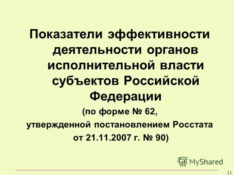 11 Показатели эффективности деятельности органов исполнительной власти субъектов Российской Федерации (по форме 62, утвержденной постановлением Росстата от 21.11.2007 г. 90)