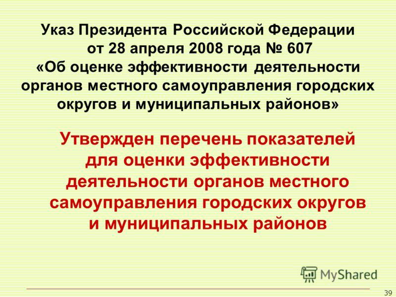 39 Указ Президента Российской Федерации от 28 апреля 2008 года 607 «Об оценке эффективности деятельности органов местного самоуправления городских округов и муниципальных районов» Утвержден перечень показателей для оценки эффективности деятельности о